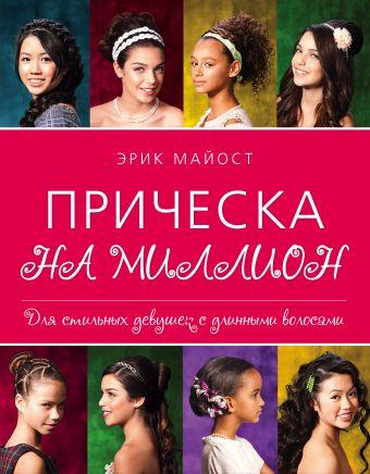 Прическа на миллион. Для стильных девушек с длинными волосами Майост Э.