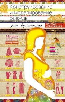 Конструирование и моделирование одежды для беременных. Модели для разных сроков беременности. Выкройки и иструкции по шитью. Стеблянская Н.Г. Стеблянская Н.Г.