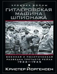 Гитлеровская машина шпионажа. Военная и политическая разведка Третьего рейха. 1933-1945. Йоргенсен К.