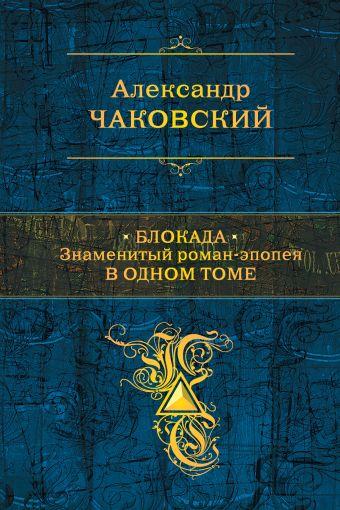 Блокада. Знаменитый роман-эпопея в одном томе Чаковский А.Б.