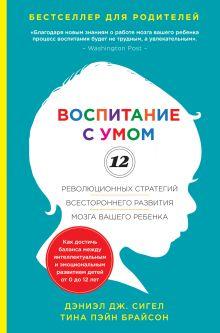 Сигел Д.Дж., Брайсон Т.П. - Воспитание с умом. 12 революционных стратегий всестороннего развития мозга вашего ребенка обложка книги