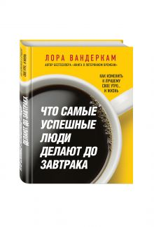 Вандеркам Л. - Что самые успешные люди делают до завтрака. Как изменить к лучшему свое утро... и жизнь обложка книги