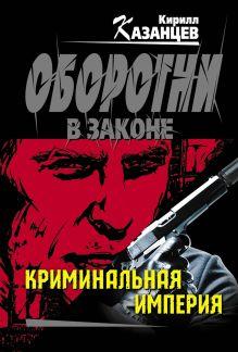 Казанцев К. - Криминальная империя обложка книги