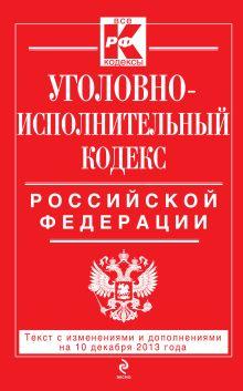 Обложка Уголовно-исполнительный кодекс Российской Федерации : текст с изм. и доп. на 10 декабря 2013 г.