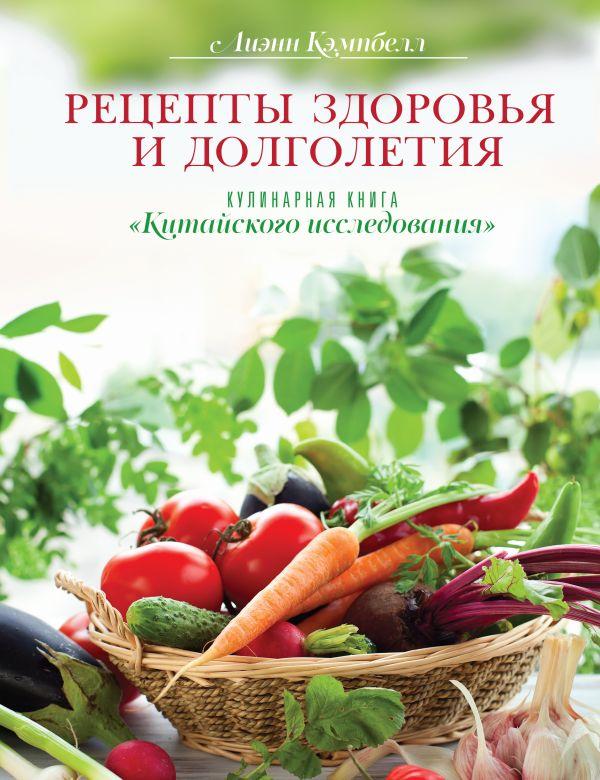 """Рецепты здоровья и долголетия. Кулинарная книга """"Китайского исследования"""" Кэмпбелл Л."""