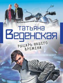 Веденская Т. - Рыцарь нашего времени обложка книги