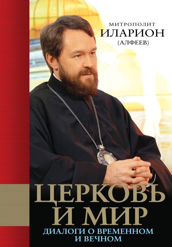 Церковь и мир: Диалоги о временном и вечном Иларион (Алфеев), митр.