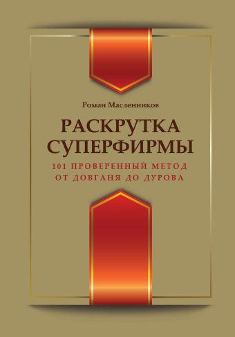 Раскрутка суперфирмы. 101 проверенный метод: от Довганя до Дурова Масленников Р.М.