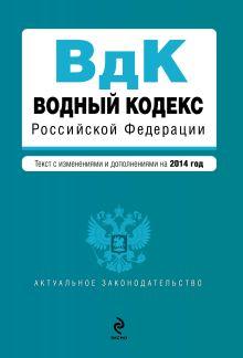 - Водный кодекс Российской Федерации. Текст с изм. и доп. на 2014 год обложка книги