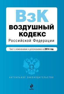 - Воздушный кодекс Российской Федерации. Текст с изм. и доп. на 2014 г. обложка книги