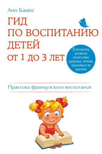 Гид по воспитанию детей от 1 до 3 лет. Практическое руководство от французского психолога Бакюс А.