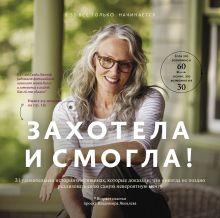 Яковлев В. - Захотела и смогла. 31 удивительная история о женщинах, которые доказали, что никогда не поздно исполнить свою самую невероятную мечту обложка книги
