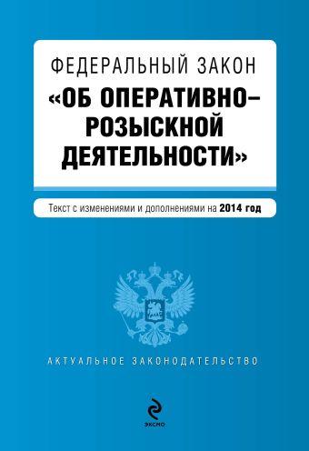 """Федеральный закон """"Об оперативно-розыскной деятельности"""". Текст с изменениями и дополнениями на 2014 год"""