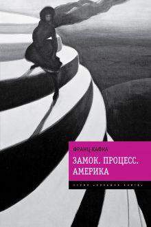 Кафка Ф. - Замок. Процесс. Америка обложка книги