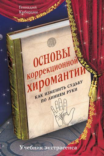 Основы коррекционной хиромантии: Как изменить судьбу по линиям руки Кибардин Г.М.
