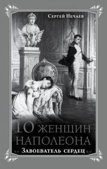 Нечаев С.Ю. - 10 женщин Наполеона. Завоеватель сердец обложка книги