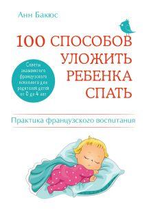 Обложка 100 способов уложить ребенка спать. Эффективные советы французского психолога Анн Бакюс