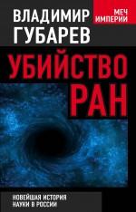 Убийство РАН. Новейшая история науки в России Губарев В.С.