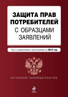 Обложка Защита прав потребителей с образцами заявлений: текст с изм. и доп. на 2014 год