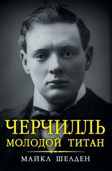 Шелден М. - Черчилль. Молодой титан обложка книги