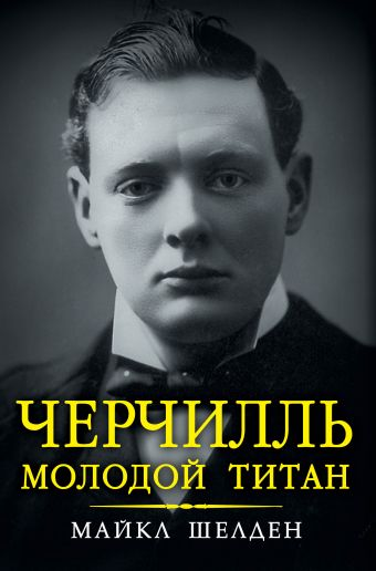 Черчилль. Молодой титан Шелден М.