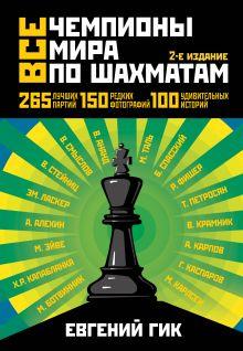 Гик Е.Я. - Все чемпионы мира по шахматам. Лучшие партии. 2-е изд. обложка книги
