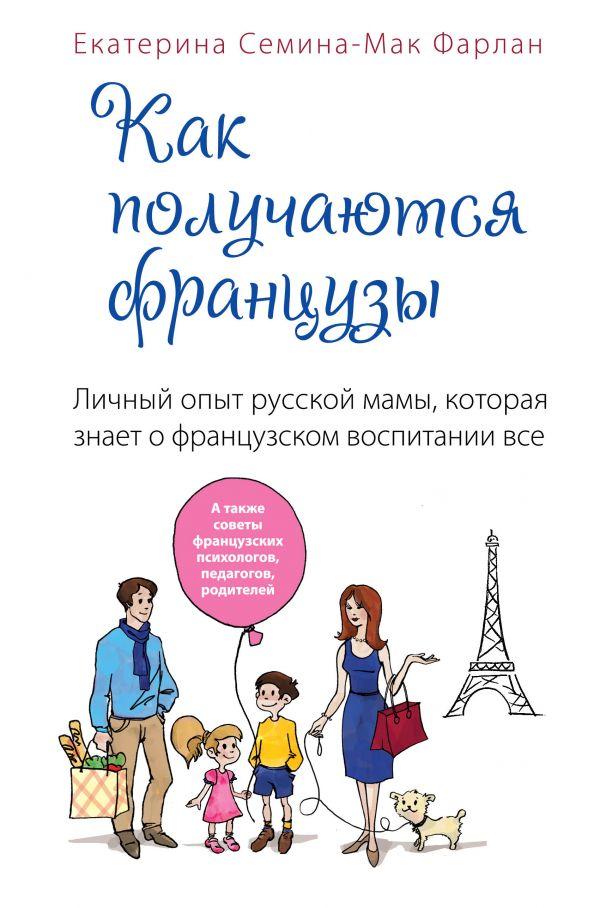 Как получаются французы. Личный опыт русской мамы, которая знает о французском воспитании все Семина-Мак Фарлан Е.В.