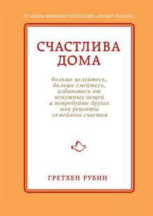 Рубин Г. - Счастлива дома: больше целуйтесь, больше смейтесь, избавьтесь от ненужных вещей и попробуйте другие мои рецепты семейного счастья обложка книги