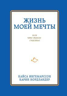 Ингемарссон К., Нордландер К. - Жизнь моей мечты, или что такое счастье обложка книги