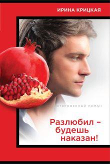 Крицкая И.Л. - Разлюбил - будешь наказан! обложка книги