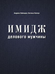 Вайнцирл А.,Каплун Н., - Имидж делового мужчины (нов. оф.) обложка книги