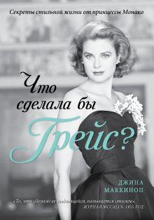 Маккинон Дж. - Что сделала бы Грейс? Секреты стильной жизни от принцессы Монако (KRASOTA. Иконы стиля) обложка книги
