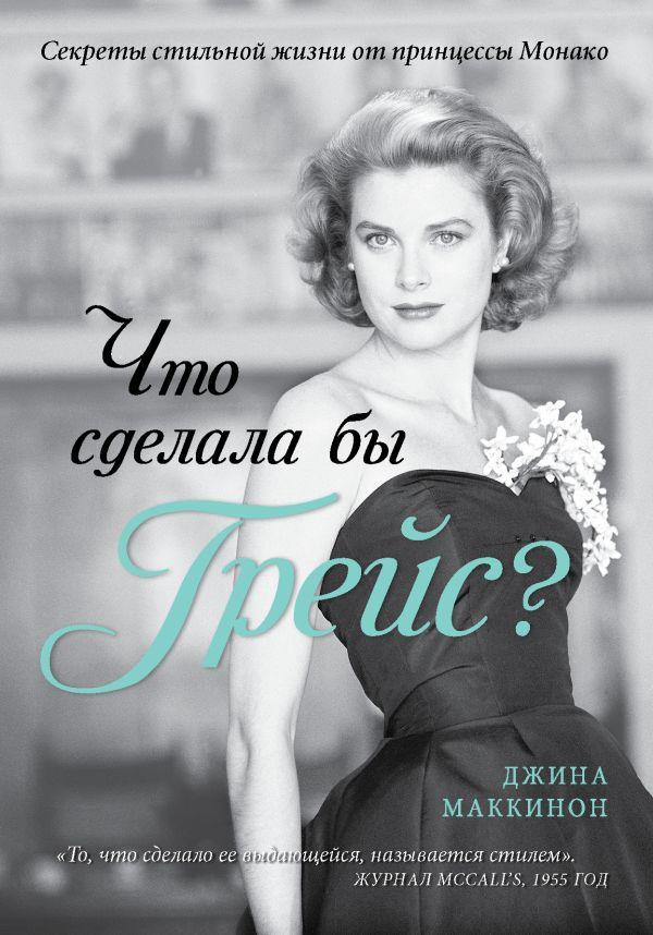 Что сделала бы Грейс? Секреты стильной жизни от принцессы Монако (KRASOTA. Иконы стиля) Маккинон Дж.