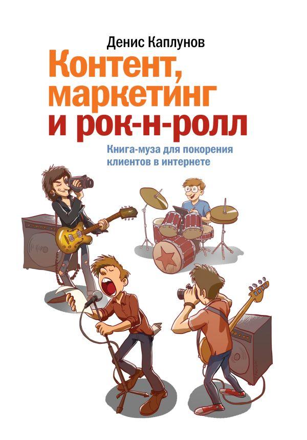 Контент, маркетинг и рок-н-ролл. Книга-муза для покорения клиентов в интернете Каплунов Д.