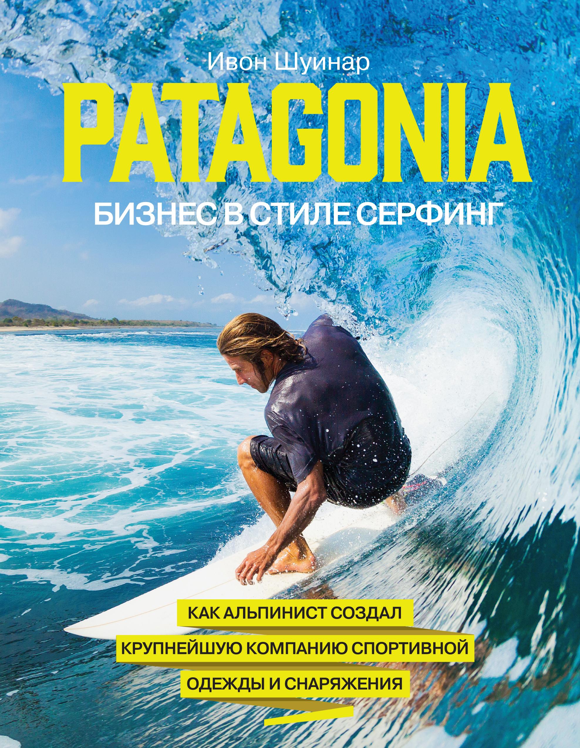 Patagonia - бизнес в стиле серфинг. Как альпинист создал крупнейшую компанию спортивной одежды и снаряжения ( Шуинар И.  )