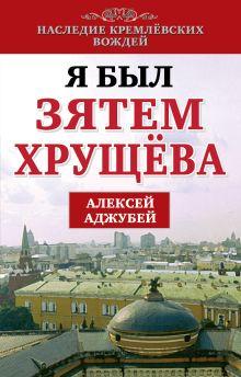 Аджубей А.И. - Я был зятем Хрущева обложка книги