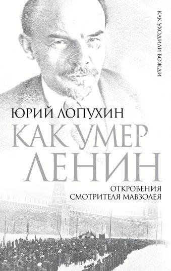 Как умер Ленин. Откровения смотрителя Мавзолея Лопухин Ю.М.