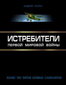 Обложка Истребители Первой Мировой. Более 100 типов боевых самолетов Андрей Харук