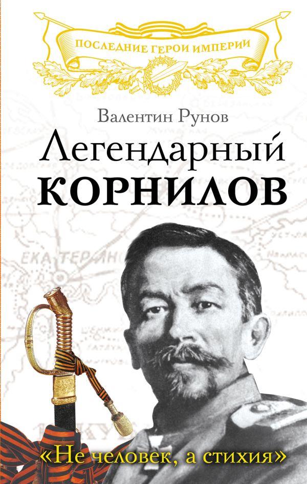 Легендарный Корнилов. «Не человек, а стихия» Рунов В.А.