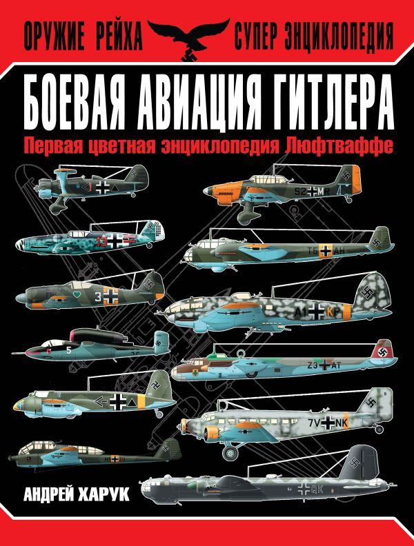Боевая авиация Гитлера. Первая цветная энциклопедия Люфтваффе Харук А.И.