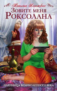 Вяземская Т. - Зовите меня Роксолана. Пленница Великолепного века обложка книги