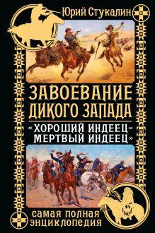 Обложка Завоевание Дикого Запада. «Хороший индеец – мертвый индеец» Юрий Стукалин