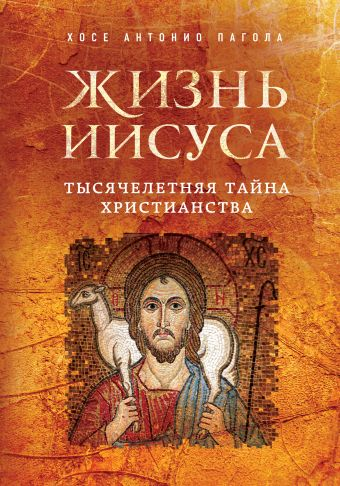 Жизнь Иисуса. Тысячелетняя тайна христианства Пагола Х.