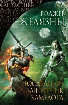 Желязны Р. - Последний защитник Камелота обложка книги
