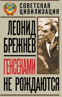 Брежнев Л.И. - Генсеками не рождаются обложка книги