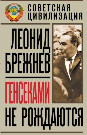 Генсеками не рождаются Брежнев Л.И.