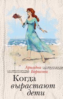 Обложка Когда вырастают дети Ариадна Борисова