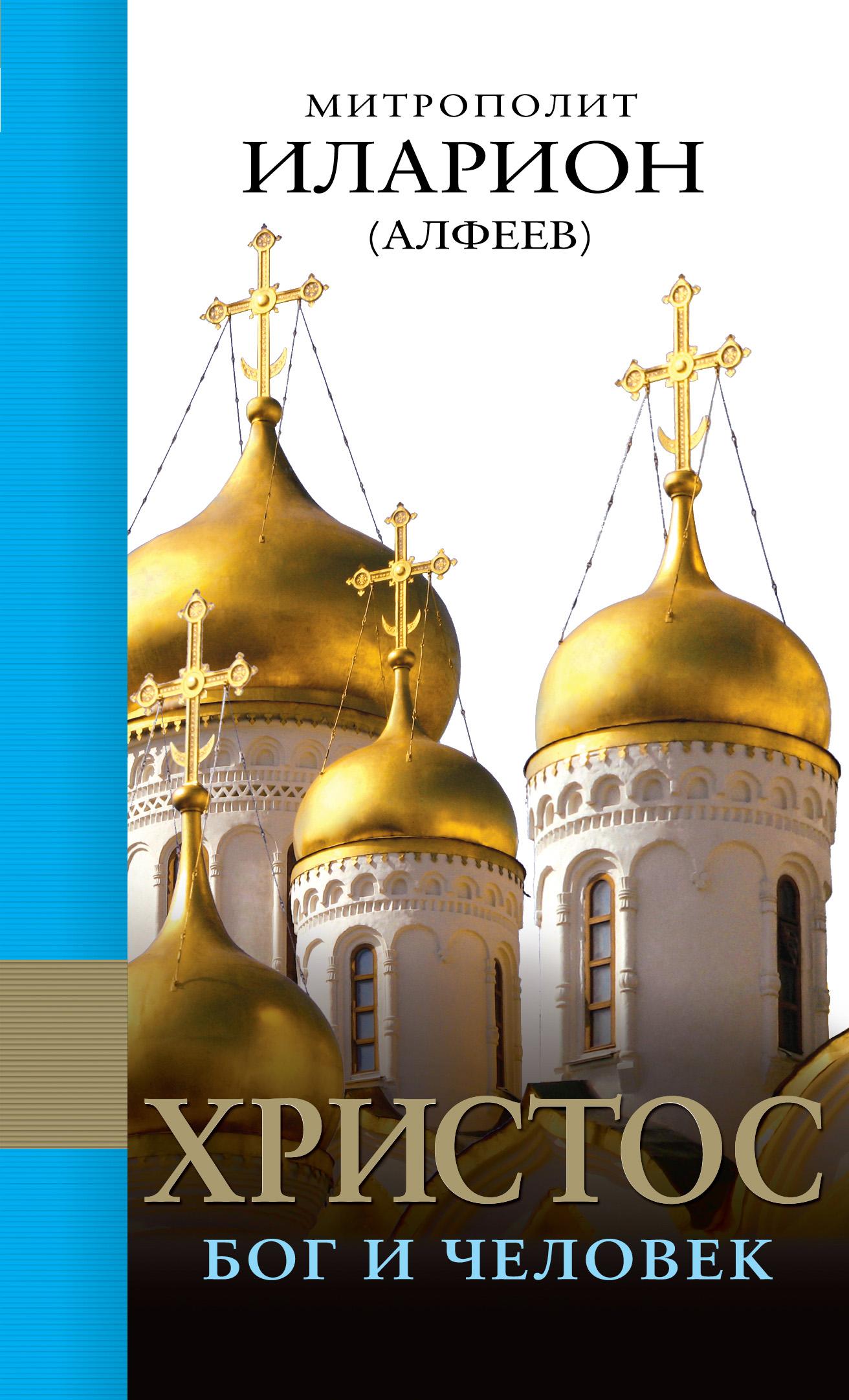 Митрополит Иларион (Алфеев) Христос: Бог и Человек митрополит иларион алфеев конец времен православное учение
