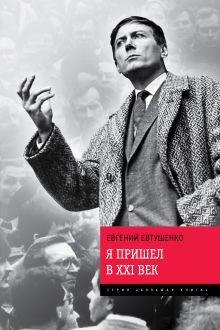 Евтушенко Е.А. - Я пришел в ХХI век обложка книги
