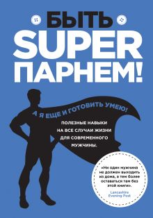 Вильямс С. - Быть superпарнем! Полезные навыки на все случаи жизни для современного мужчины обложка книги